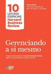 Gerenciando a si mesmo Artigos fundamentais da Harvard Business Review sobre como administrar a própria carreira (10 leituras essenciais - HBR)
