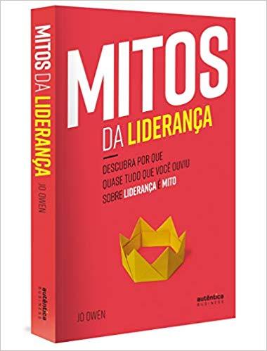 Mitos da Liderança Descubra por que quase tudo que você ouviu sobre liderança é mito